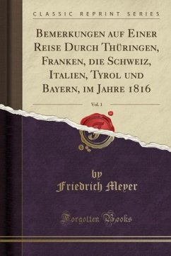 Bemerkungen auf Einer Reise Durch Thüringen, Franken, die Schweiz, Italien, Tyrol und Bayern, im Jahre 1816, Vol. 1 (Classic Reprint)