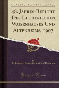 48. Jahres-Bericht Des Lutherischen Waisenhauses Und Altenheims, 1907 (Classic Reprint)