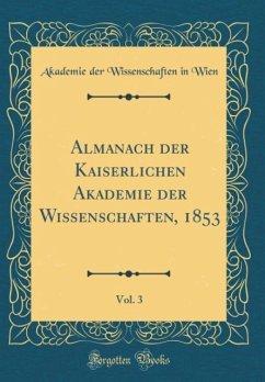 Almanach der Kaiserlichen Akademie der Wissenschaften, 1853, Vol. 3 (Classic Reprint) - Wien, Akademie Der Wissenschaften In