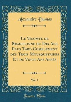 Le Vicomte de Bragelonne ou Dix Ans Plus Tard Complément des Trois Mousquetaires Et de Vingt Ans Après, Vol. 1 (Classic Reprint)