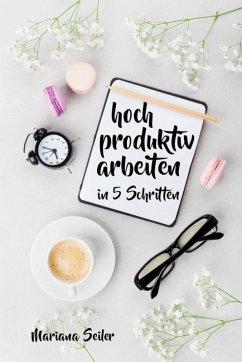 Produktivität: 5 SCHRITTE ZU UNGEWÖHNLICH HOHER PRODUKTIVITÄT MIT DEM RICHTIGEN SELBSTMANAGEMENT! In 5 Schritten hoch produktiv arbeiten! (Produktivität steigern im Beruf) (eBook, ePUB) - Seiler, Mariana