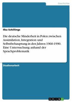 Die deutsche Minderheit in Polen zwischen Assimilation, Integration und Selbstbehauptung in den Jahren 1960-1990. Eine Untersuchung anhand der Sprachproblematik (eBook, PDF)
