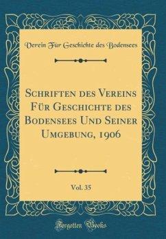 Schriften des Vereins Für Geschichte des Bodensees Und Seiner Umgebung, 1906, Vol. 35 (Classic Reprint)