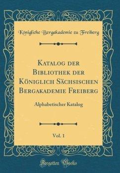 Katalog der Bibliothek der Königlich Sächsischen Bergakademie Freiberg, Vol. 1