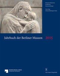 Jahrbuch der Berliner Museen. Jahrbuch der Preussischen Kunstsammlungen. Neue Folge / Jahrbuch der Berliner Museen 57. Band (2015)