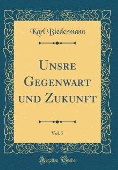 Unsre Gegenwart und Zukunft, Vol. 7 (Classic Reprint)