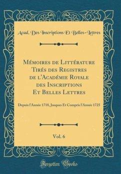 Mémoires de Littérature Tirés des Registres de l'Académie Royale des Inscriptions Et Belles Lettres, Vol. 6