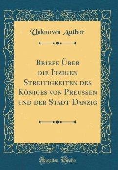 Briefe Über die Itzigen Streitigkeiten des Königes von Preussen und der Stadt Danzig (Classic Reprint)