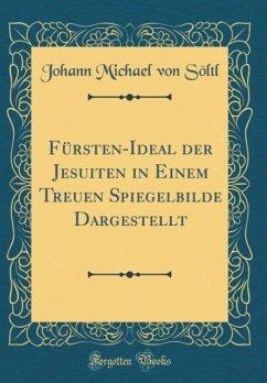Fürsten-Ideal der Jesuiten in Einem Treuen Spiegelbilde Dargestellt (Classic Reprint)