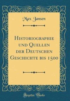 Historiographie und Quellen der Deutschen Geschichte bis 1500 (Classic Reprint)