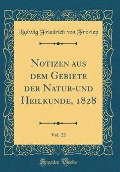 Notizen aus dem Gebiete der Natur-und Heilkunde, 1828, Vol. 22 (Classic Reprint)
