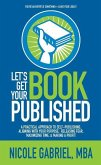 Let's Get Your Book Published: A Practical Approach to Self-Publishing, Aligning with Your Purpose, Releasing Fear, Maximizing Time, & Making a Profi