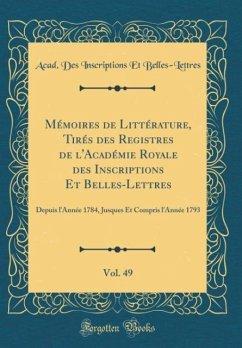 Mémoires de Littérature, Tirés des Registres de l'Académie Royale des Inscriptions Et Belles-Lettres, Vol. 49