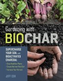 Gardening with Biochar: Supercharge Your Soil with Bioactivated Charcoal: Grow Healthier Plants, Create Nutrient-Rich Soil, and Increase Your