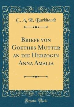Briefe von Goethes Mutter an die Herzogin Anna Amalia (Classic Reprint)
