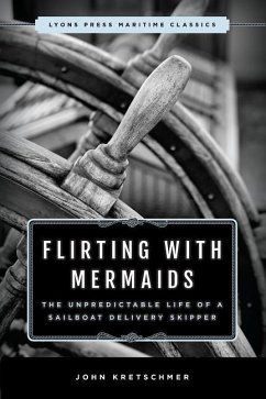 Flirting with Mermaids: The Unpredictable Life of a Sailboat Delivery Skipper - Kretschmer, John