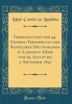Verhandlungen der 44. General-Versammlung der Katholiken Deutschlands zu Landshut A/Isar vom 29. August bis 2. September 1897 (Classic Reprint)