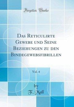 Das Reticulirte Gewebe und Seine Beziehungen zu den Bindegewebsfibrillen, Vol. 4 (Classic Reprint)