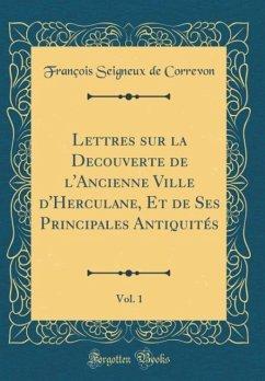 Lettres sur la Decouverte de l'Ancienne Ville d'Herculane, Et de Ses Principales Antiquités, Vol. 1 (Classic Reprint)