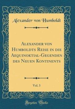 Alexander von Humboldts Reise in die Aequinoktial-Gegenden des Neuen Kontinents, Vol. 3 (Classic Reprint)
