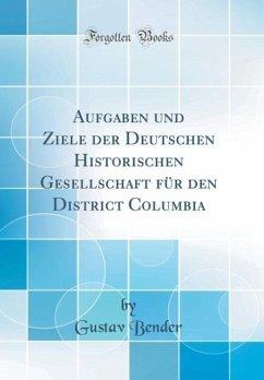 Aufgaben und Ziele der Deutschen Historischen Gesellschaft für den District Columbia (Classic Reprint)