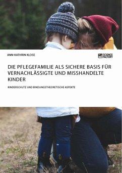 Die Pflegefamilie als sichere Basis für vernachlässigte und misshandelte Kinder. Kinderschutz und bindungstheoretische Aspekte (eBook, ePUB)