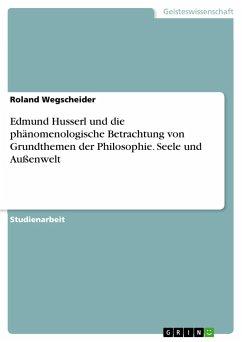 Edmund Husserl und die phänomenologische Betrachtung von Grundthemen der Philosophie. Seele und Außenwelt