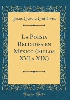 La Poesia Religiosa en Mexico (Siglos XVI a XIX) (Classic Reprint)
