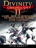 Divinity Original Sin 2 Game: How to Download, PS4, Skills, Builds, Classes, Guide Unofficial (eBook, ePUB)
