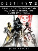 Destiny 2 Game: How to Download, PC, Classes, Reddit, Tips Guide Unofficial (eBook, ePUB)