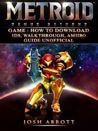 Metroid Samus Returns Game: How to Download, 3DS, Walkthrough, Amiibo, Guide Unofficial (eBook, ePUB) - Abbott, Josh