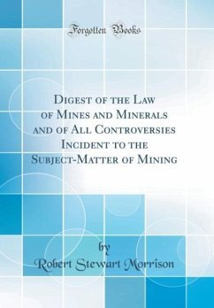 Digest of the Law of Mines and Minerals and of All Controversies Incident to the Subject-Matter of Mining (Classic Reprint)