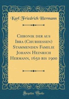 Chronik der aus Ibra (Churhessen) Stammenden Familie Johann Heinrich Hermann, 1650 bis 1900 (Classic Reprint)