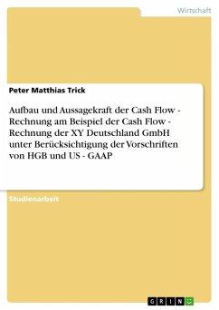 Aufbau und Aussagekraft der Cash Flow - Rechnung am Beispiel der Cash Flow - Rechnung der XY Deutschland GmbH unter Berücksichtigung der Vorschriften von HGB und US - GAAP (eBook, ePUB)