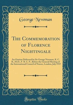 The Commemoration of Florence Nightingale: An Oration Delivered by Sir George Newman, K. C. B., M.D., F. R. C. P., Before the General Meeting of the I