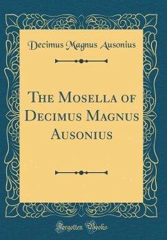 The Mosella of Decimus Magnus Ausonius (Classic Reprint)