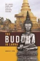 The Buddha in Lanna: Art, Lineage, Power, and Place in Northern Thailand - Chiu, Angela S.