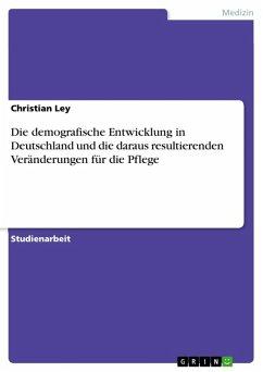 Die demografische Entwicklung in Deutschland und die daraus resultierenden Veränderungen für die Pflege (eBook, ePUB)