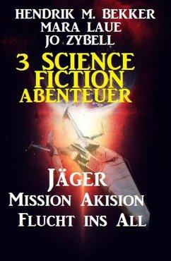 3 Science Fiction Abenteuer: Jäger/Mission Akision/Flucht ins All (eBook, ePUB) - Bekker, Hendrik M.; Laue, Mara; Zybell, Jo