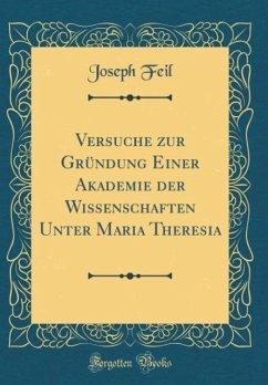 Versuche zur Gründung Einer Akademie der Wissenschaften Unter Maria Theresia (Classic Reprint)