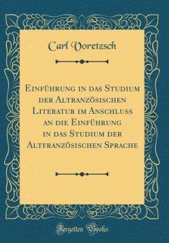 Einführung in das Studium der Altranzösischen Literatur im Anschluss an die Einführung in das Studium der Altfranzösischen Sprache (Classic Reprint)