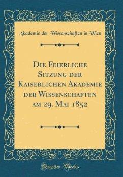 Die Feierliche Sitzung der Kaiserlichen Akademie der Wissenschaften am 29. Mai 1852 (Classic Reprint)