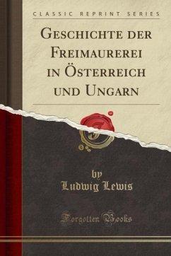 Geschichte der Freimaurerei in Österreich und Ungarn (Classic Reprint)