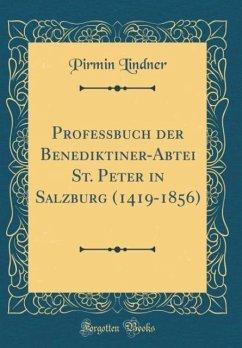 Professbuch der Benediktiner-Abtei St. Peter in Salzburg (1419-1856) (Classic Reprint)