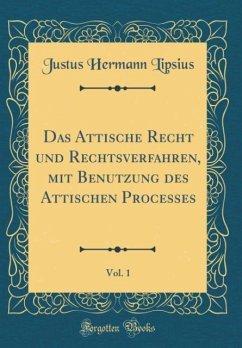 Das Attische Recht und Rechtsverfahren, mit Benutzung des Attischen Processes, Vol. 1 (Classic Reprint)