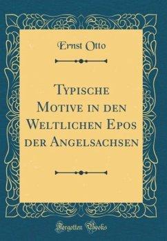 Typische Motive in den Weltlichen Epos der Angelsachsen (Classic Reprint)