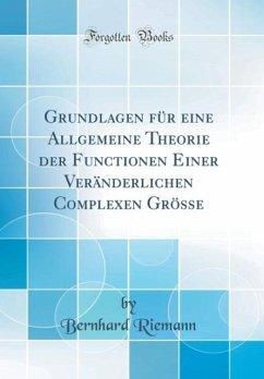 Grundlagen für eine Allgemeine Theorie der Functionen Einer Veränderlichen Complexen Grösse (Classic Reprint)