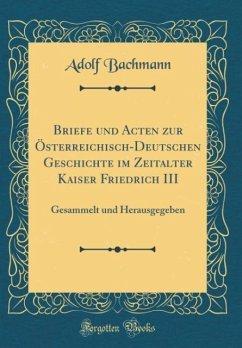 Briefe und Acten zur Österreichisch-Deutschen Geschichte im Zeitalter Kaiser Friedrich III