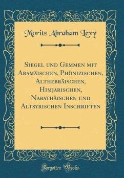Siegel und Gemmen mit Aramäischen, Phönizischen, Althebräischen, Himjarischen, Nabathäischen und Altsyrischen Inschriften (Classic Reprint)