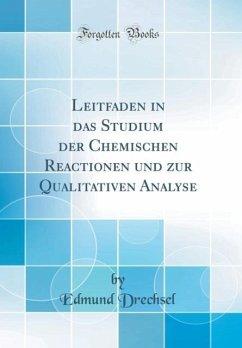 Leitfaden in das Studium der Chemischen Reactionen und zur Qualitativen Analyse (Classic Reprint) - Drechsel, Edmund